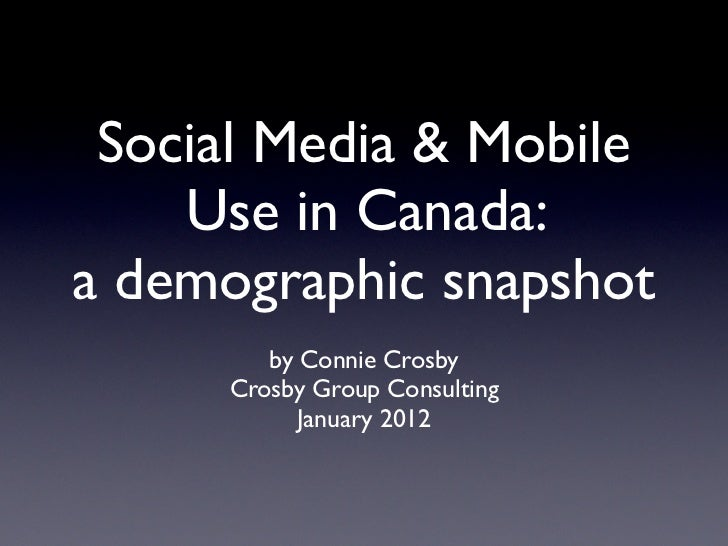 Social Media & Mobile    Use in Canada:a demographic snapshot        by Connie Crosby     Crosby Group Consulting         ...