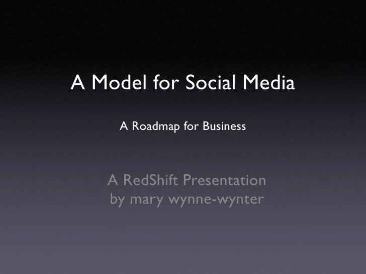 A Model for Social Media      A Roadmap for Business       A RedShift Presentation    by mary wynne-wynter