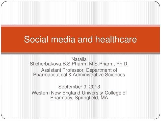 Social media and healthcare Natalia Shcherbakova,B.S.Pharm, M.S.Pharm, Ph.D. Assistant Professor, Department of Pharmaceut...