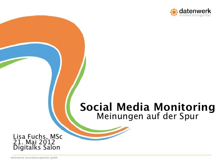 Social Media Monitoring                                      Meinungen auf der Spur Lisa Fuchs, MSc 21. Mai 2012 Digitalks...