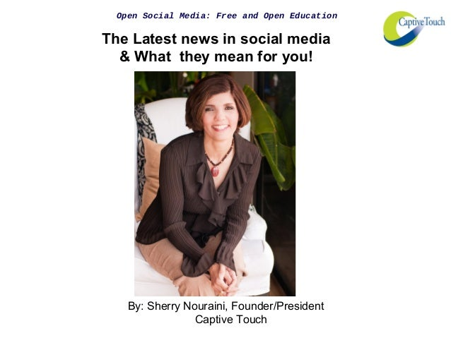 Open Social Media: Free and Open Education The Latest news in social media & What they mean for you! By: Sherry Nouraini, ...