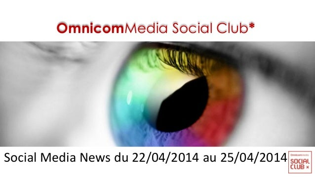 OmnicomMedia Social Club* Social Media News du 22/04/2014 au 25/04/2014