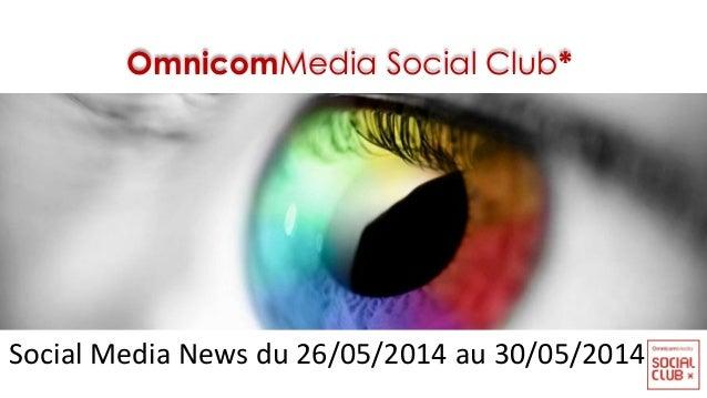 OmnicomMedia Social Club* Social Media News du 26/05/2014 au 30/05/2014