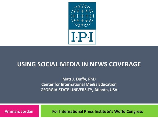 USING SOCIAL MEDIA IN NEWS COVERAGEMatt J. Duffy, PhDCenter for International Media EducationGEORGIA STATE UNIVERSITY, Atl...
