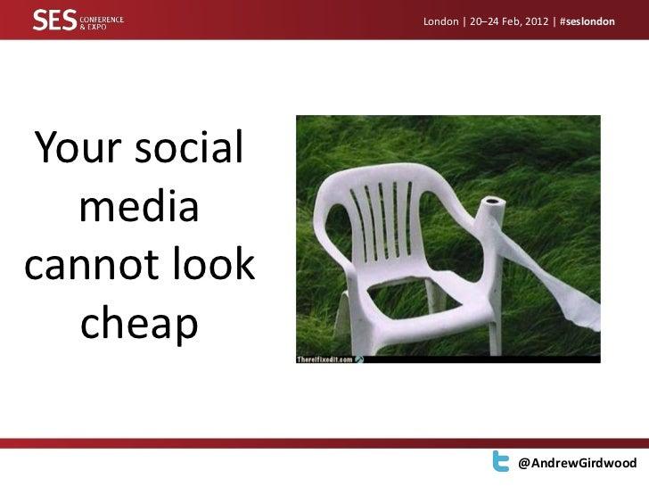 London | 20–24 Feb, 2012 | #seslondon Your social   mediacannot look   cheap                                 @AndrewGirdwood