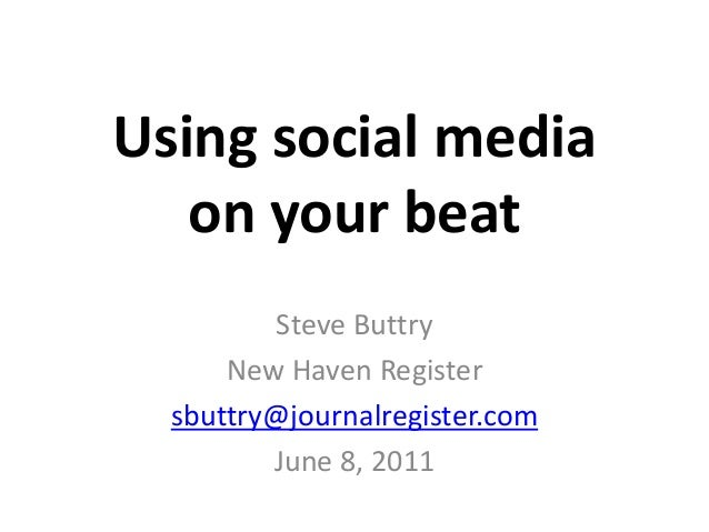 Using social media on your beat Steve Buttry New Haven Register sbuttry@journalregister.com June 8, 2011