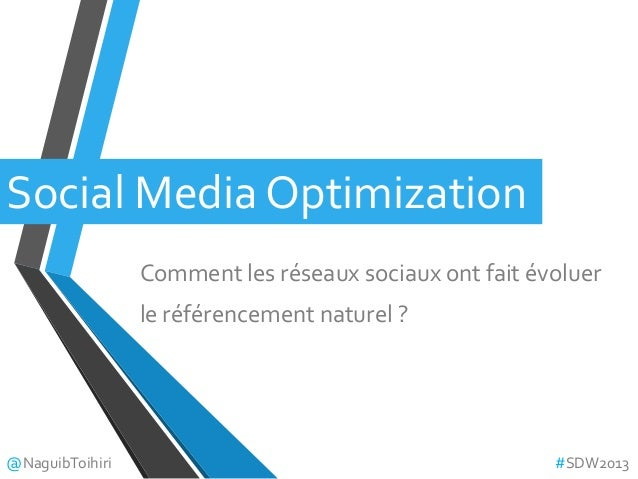 Social Media OptimizationComment les réseaux sociaux ont fait évoluerle référencement naturel ?@NaguibToihiri #SDW2013