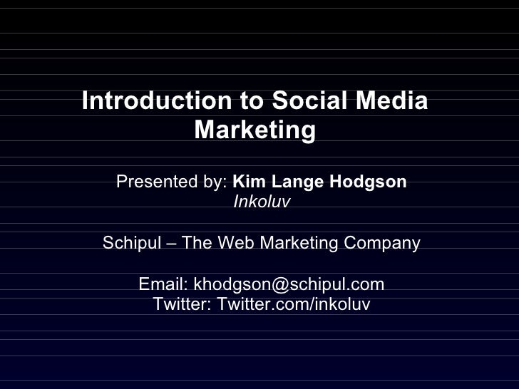 Introduction to Social Media Marketing Presented by:  Kim Lange Hodgson Inkoluv Schipul – The Web Marketing Company Email:...