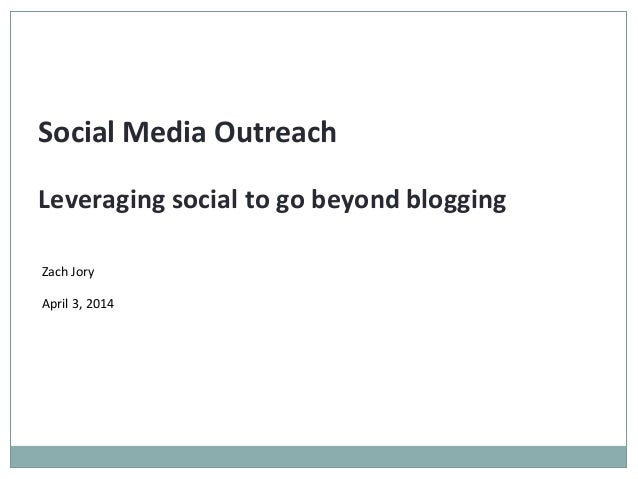 Social Media Outreach Leveraging social to go beyond blogging Zach Jory April 3, 2014