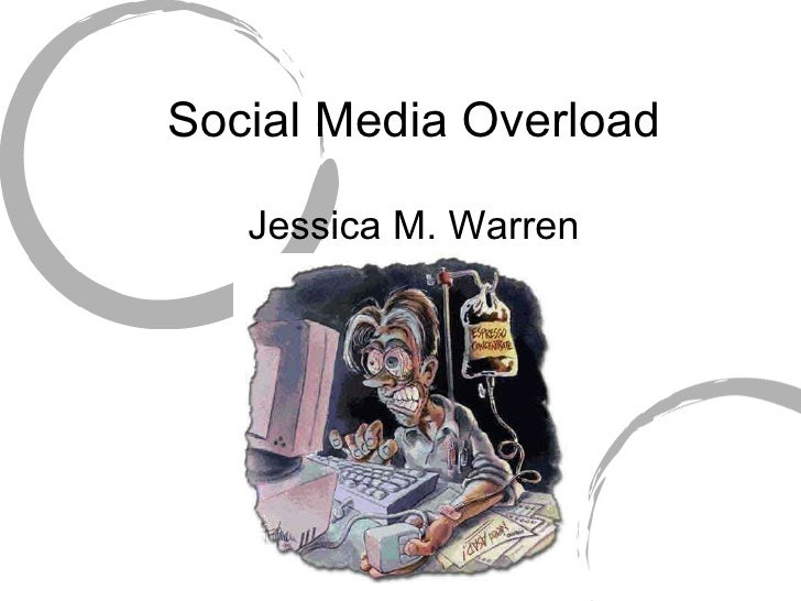 Social Media Overload Jessica M. Warren