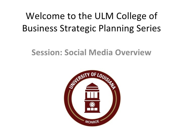 Welcome to the ULM College of Business Strategic Planning Series Session: Social Media Overview