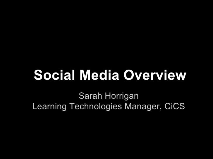Social Media Overview           Sarah HorriganLearning Technologies Manager, CiCS