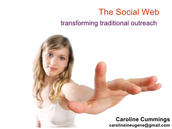 The Social Web  transforming traditional outreach   Caroline Cummings [email_address]