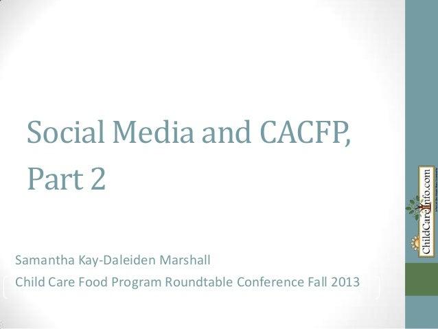 Social Media and CACFP, Part 2 Samantha Kay-Daleiden Marshall Child Care Food Program Roundtable Conference Fall 2013 Sama...