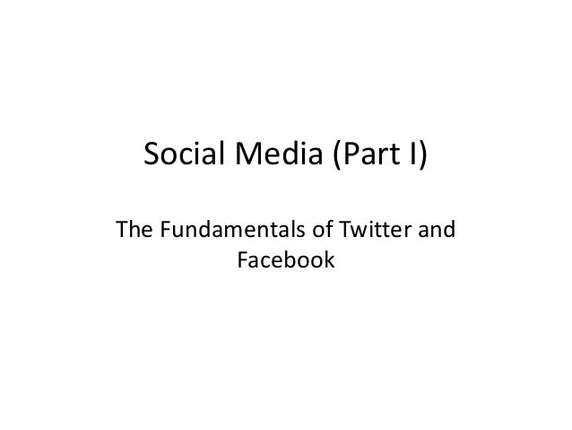 Social Media (Part I) The Fundamentals of Twitter and Facebook
