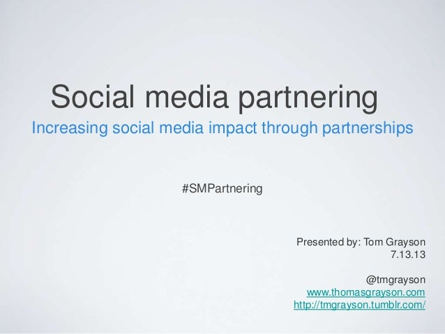 Social media partnering Increasing social media impact through partnerships #SMPartnering Presented by: Tom Grayson 7.13.1...