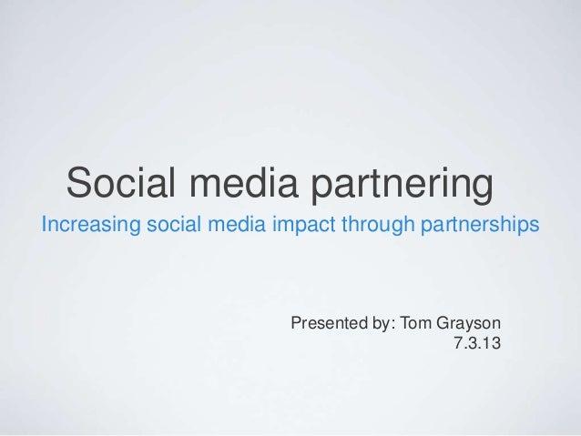 Social media partnering Increasing social media impact through partnerships Presented by: Tom Grayson 7.3.13