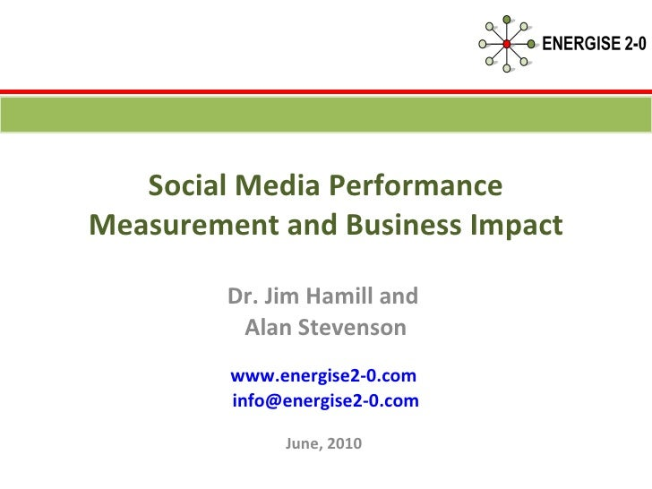 Social Media Performance Measurement and Business Impact Dr. Jim Hamill and  Alan Stevenson www.energise2-0.com   [email_a...