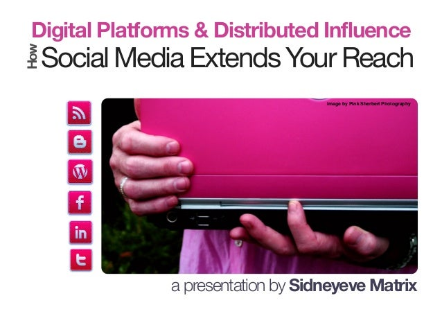 Social Media Extends Your Reach Digital Platforms & Distributed InfluenceHow a presentation by Sidneyeve Matrix image by P...