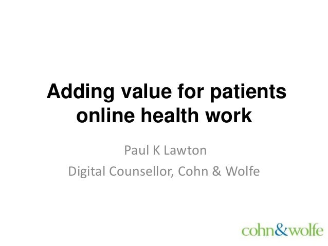 Adding value for patients online health work Paul K Lawton Digital Counsellor, Cohn & Wolfe