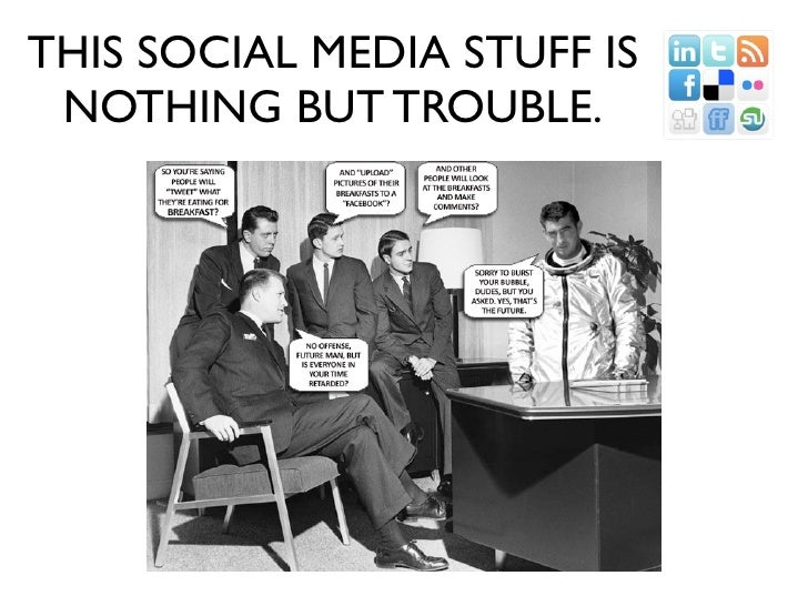 THIS SOCIAL MEDIA STUFF IS  NOTHING BUT TROUBLE.