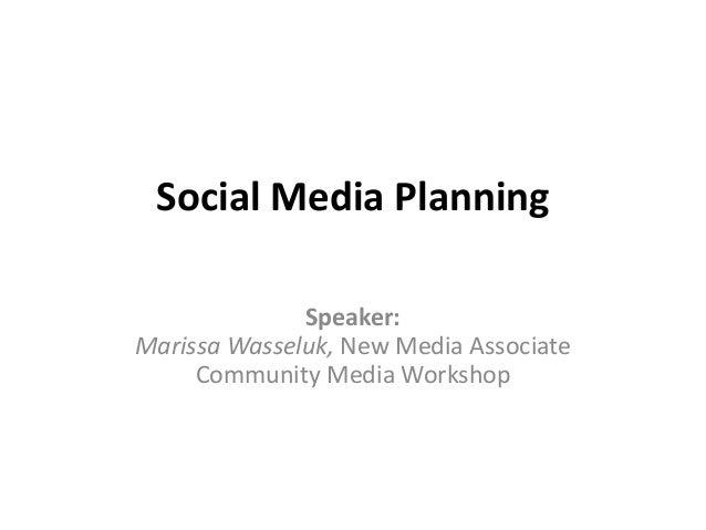 Social Media Planning Speaker: Marissa Wasseluk, New Media Associate Community Media Workshop