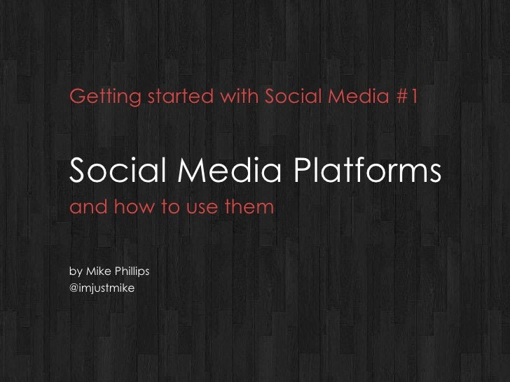 Getting started with Social Media #1 Social Media Platforms and how to use them by Mike Phillips @imjustmike