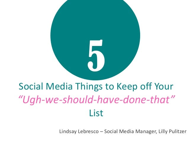 "5Social Media Things to Keep off Your ""Ugh-we-should-have-done-that"" List Lindsay Lebresco – Social Media Manager, Lilly P..."