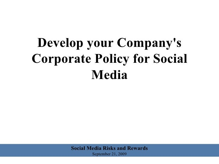 Develop your Company's Corporate Policy for Social Media Social Media Risks and Rewards September 21, 2009