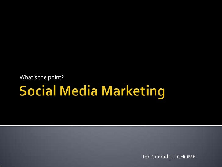 Social Media Marketing<br />What's the point?<br />Teri Conrad | TLCHOME<br />