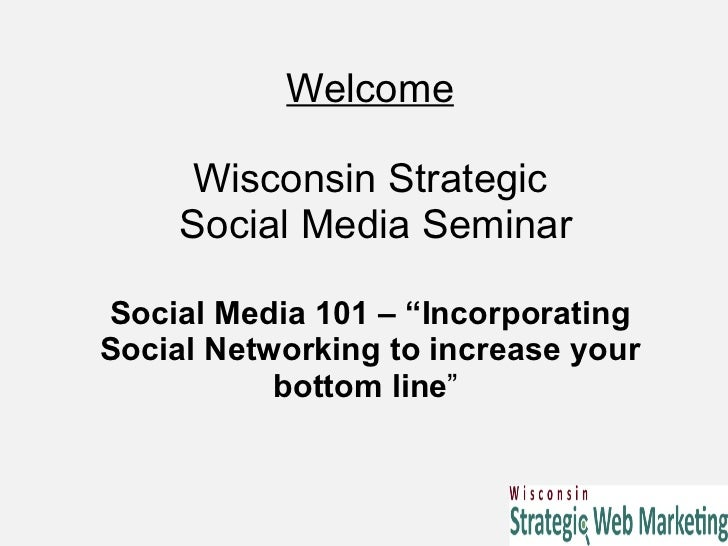 "Welcome Wisconsin Strategic  Social Media Seminar Social Media 101 – ""Incorporating Social Networking to increase your bot..."
