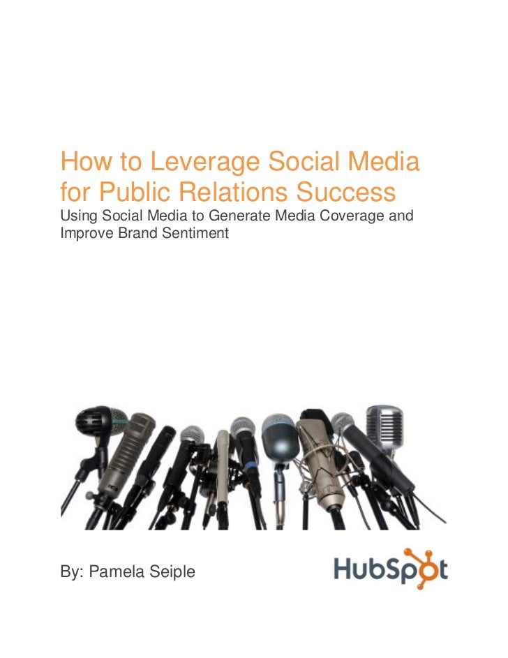 How to Leverage Social Mediafor Public Relations SuccessUsing Social Media to Generate Media Coverage andImprove Brand Sen...