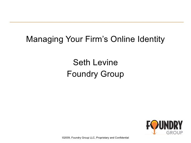 <ul><li>Managing Your Firm's Online Identity </li></ul><ul><li>Seth Levine </li></ul><ul><li>Foundry Group </li></ul>©2009...