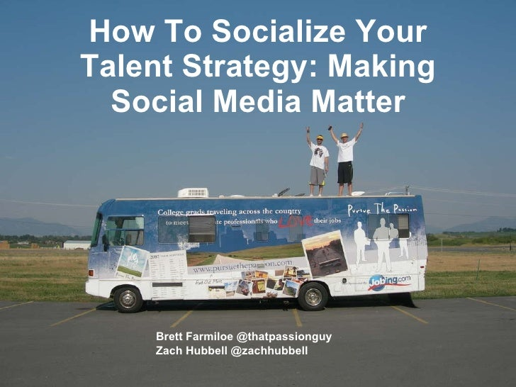 How To Socialize Your Talent Strategy: Making Social Media Matter Brett Farmiloe @thatpassionguy Zach Hubbell @zachhubbell
