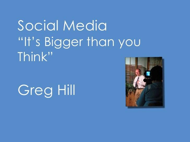 "Social Media<br />""It's Bigger than you Think""<br />Greg Hill<br />"
