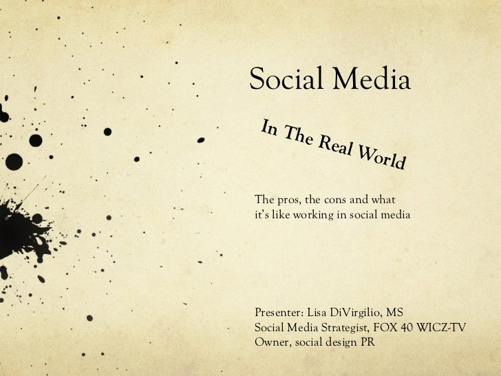 Social Media In The Real World The pros, the cons and what it's like working in social media Presenter: Lisa DiVirgilio, M...