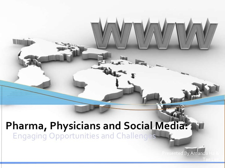 Engaging Opportunities and Challenges Pharma, Physicians and Social Media: Presented By Amanda Ha & Tae Lee