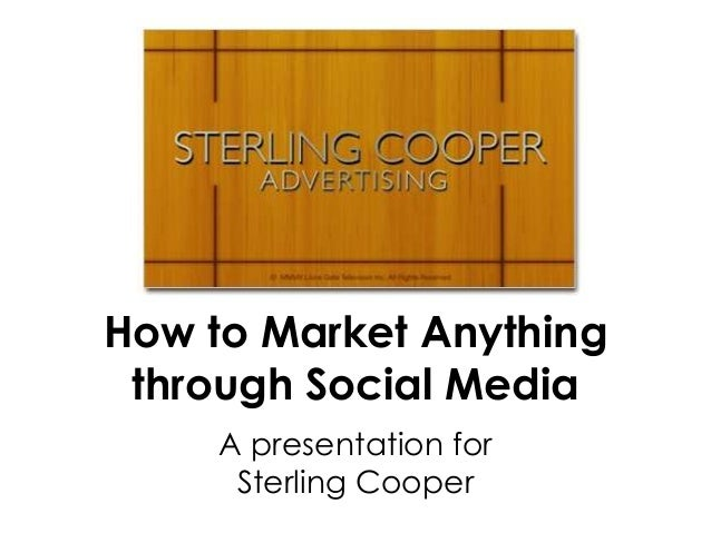 How to Market Anything through Social Media     A presentation for      Sterling Cooper