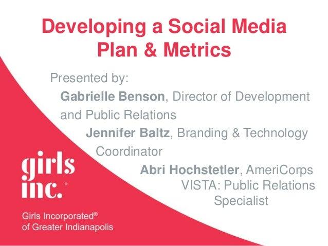 Developing a Social Media Plan & Metrics Presented by: Gabrielle Benson, Director of Development and Public Relations Jenn...