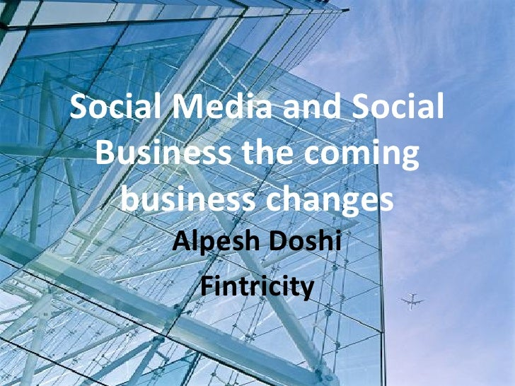 Social Media and Social  Business the coming    business changes       Alpesh Doshi         Fintricity