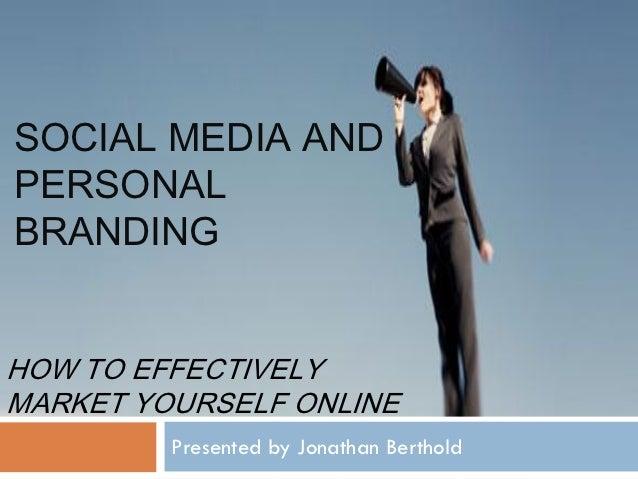 SOCIAL MEDIA ANDPERSONALBRANDINGHOW TO EFFECTIVELYMARKET YOURSELF ONLINE         Presented by Jonathan Berthold