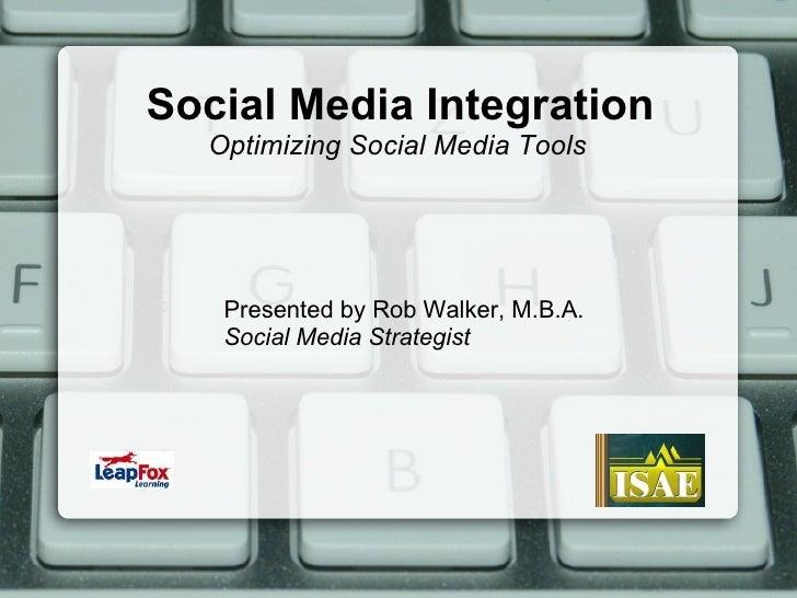 Social Media Integration  Presented by Rob Walker, M.B.A. Social Media Strategist Optimizing Social Media Tools