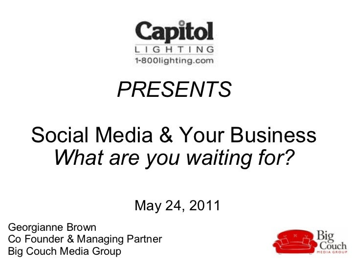 PRESENTS Social Media & Your Business What are you waiting for? May 24, 2011 Georgianne Brown  Co Founder & Managing Partn...