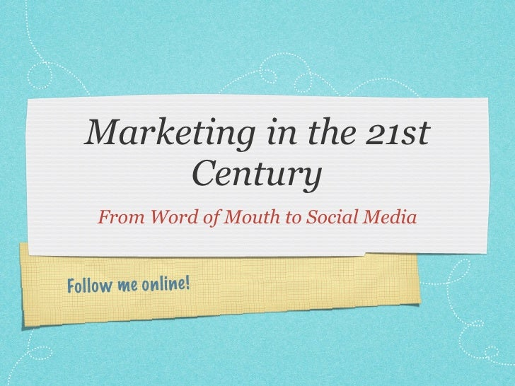 Marketing in the 21st        Century     From Word of Mouth to Social MediaFo ll o w me on li ne!