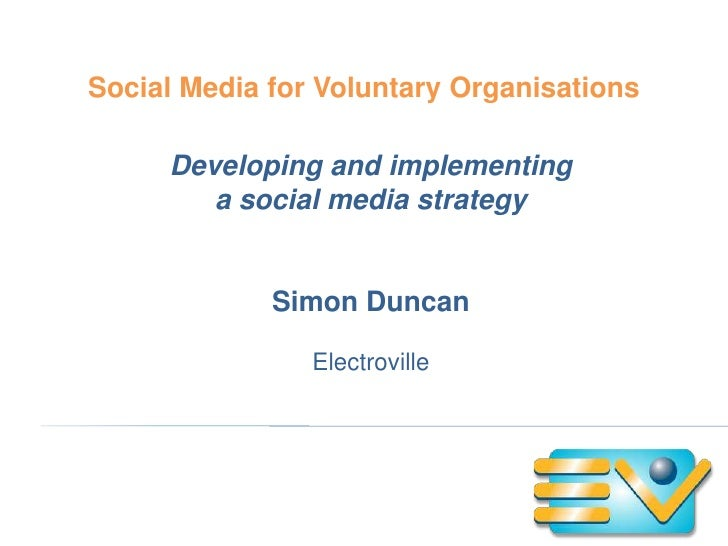 Social Media for Voluntary Organisations     Developing and implementing        a social media strategy             Simon ...