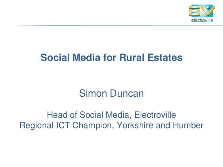 Social Media for Rural Estates             Simon Duncan      Head of Social Media, ElectrovilleRegional ICT Champion, York...