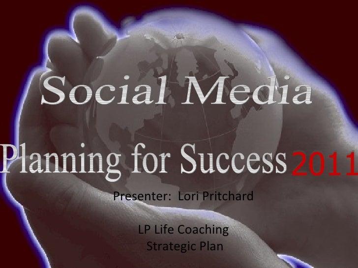 Planning for Success 2011 Presenter:  Lori Pritchard LP Life Coaching Strategic Plan Social Media