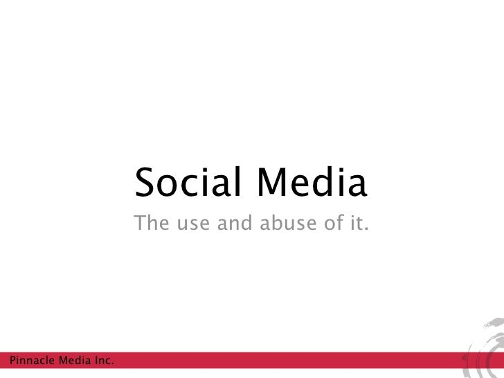 Social Media                       The use and abuse of it.     Pinnacle Media Inc.