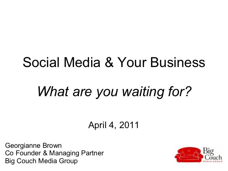 Social Media & Your Business What are you waiting for? April 4, 2011 Georgianne Brown Co Founder & Managing Partner Big ...