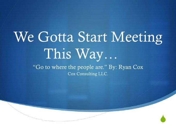 """We Gotta Start Meeting This Way… """" Go to where the people are."""" By: Ryan Cox Cox Consulting LLC."""